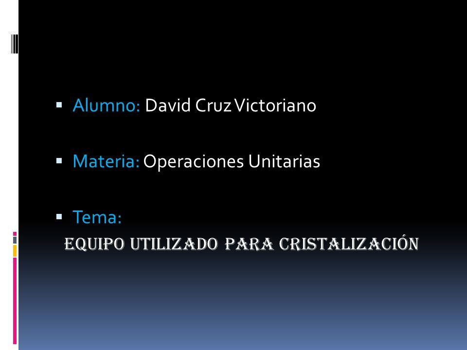 Alumno: David Cruz Victoriano Materia: Operaciones Unitarias Tema: EQUIPO UTILIZADO PARA CRISTALIZACIÓN