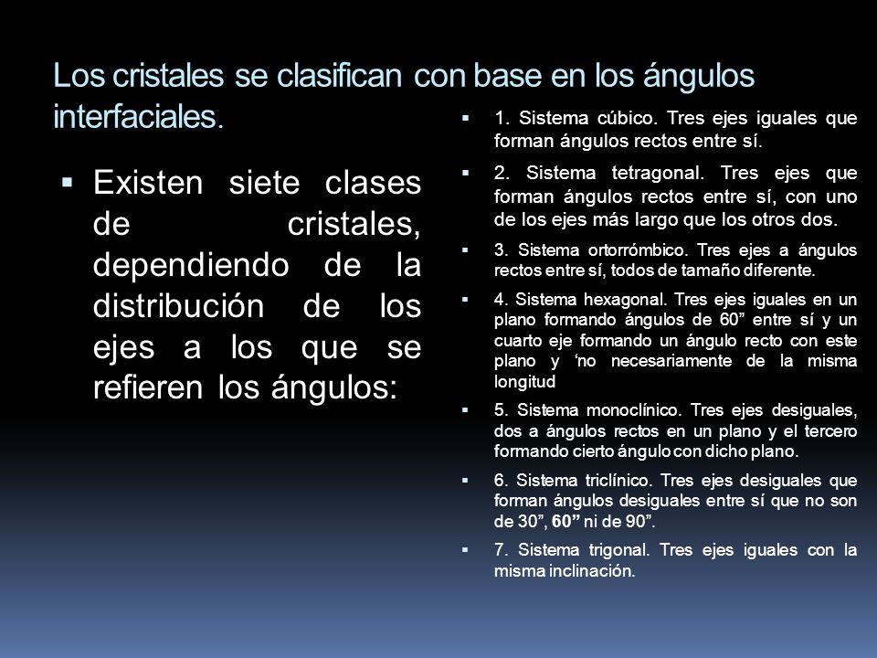 Los cristales se clasifican con base en los ángulos interfaciales. Existen siete clases de cristales, dependiendo de la distribución de los ejes a los
