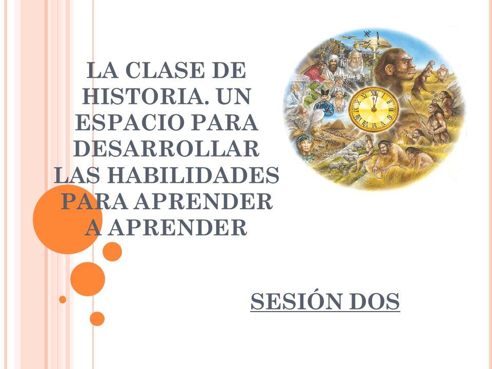 LA CLASE DE HISTORIA. UN ESPACIO PARA DESARROLLAR LAS HABILIDADES PARA APRENDER A APRENDER SESIÓN DOS