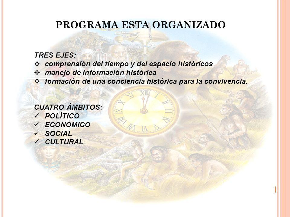 TRES EJES: comprensión del tiempo y del espacio históricos manejo de información histórica formación de una conciencia histórica para la convivencia.