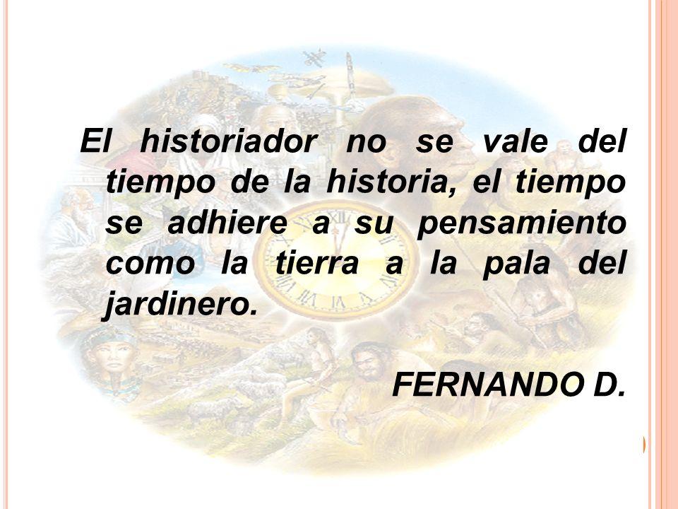 El historiador no se vale del tiempo de la historia, el tiempo se adhiere a su pensamiento como la tierra a la pala del jardinero. FERNANDO D.
