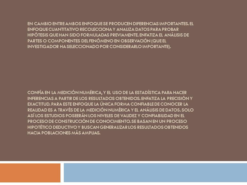 EN CAMBIO ENTRE AMBOS ENFOQUE SE PRODUCEN DIFERENCIAS IMPORTANTES. EL ENFOQUE CUANTITATIVO RECOLECCIONA Y ANALIZA DATOS PARA PROBAR HIPÓTESIS QUE HAN