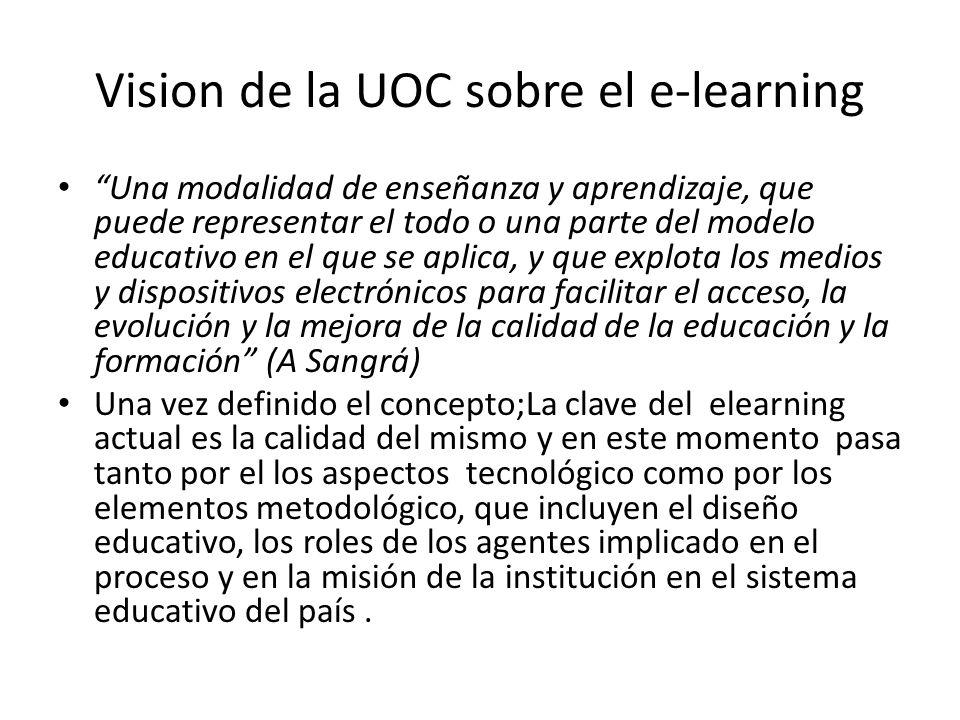 Vision de la UOC sobre el e-learning Una modalidad de enseñanza y aprendizaje, que puede representar el todo o una parte del modelo educativo en el que se aplica, y que explota los medios y dispositivos electrónicos para facilitar el acceso, la evolución y la mejora de la calidad de la educación y la formación (A Sangrá) Una vez definido el concepto;La clave del elearning actual es la calidad del mismo y en este momento pasa tanto por el los aspectos tecnológico como por los elementos metodológico, que incluyen el diseño educativo, los roles de los agentes implicado en el proceso y en la misión de la institución en el sistema educativo del país.