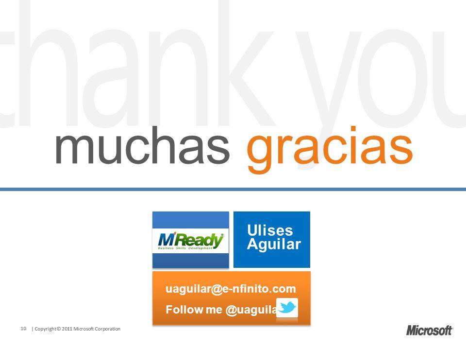| Copyright© 2011 Microsoft Corporation muchas gracias 10 uaguilar@e-nfinito.com Follow me @uaguilar uaguilar@e-nfinito.com Follow me @uaguilar