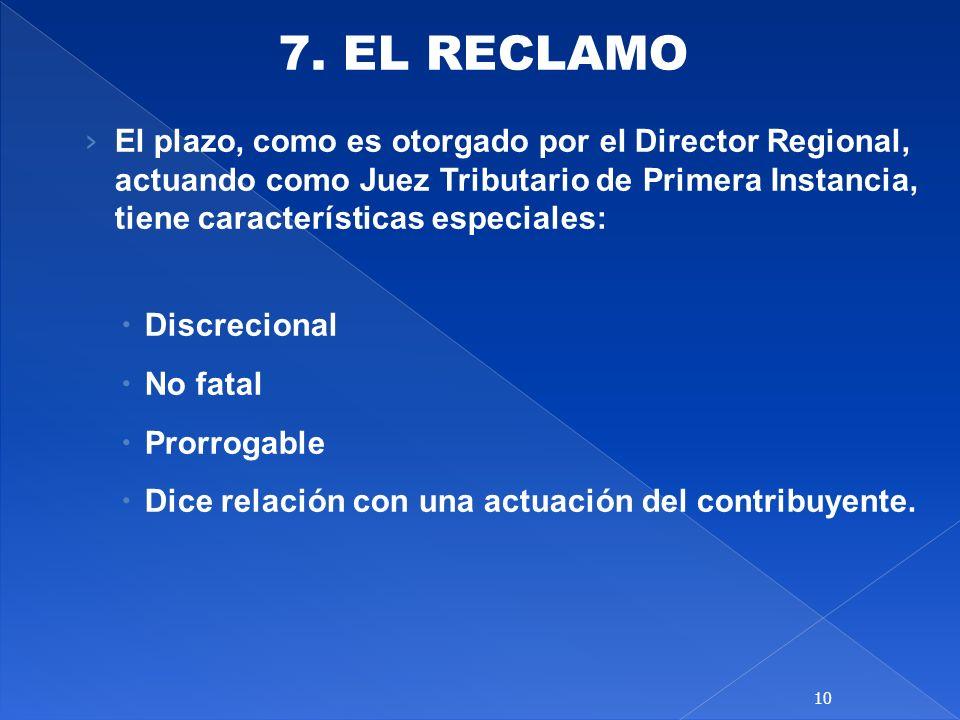 7. EL RECLAMO El plazo, como es otorgado por el Director Regional, actuando como Juez Tributario de Primera Instancia, tiene características especiale