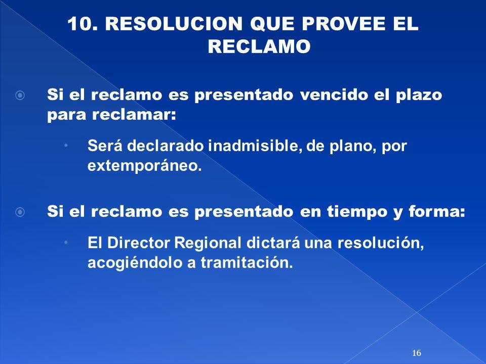 10. RESOLUCION QUE PROVEE EL RECLAMO Si el reclamo es presentado vencido el plazo para reclamar: Será declarado inadmisible, de plano, por extemporáne