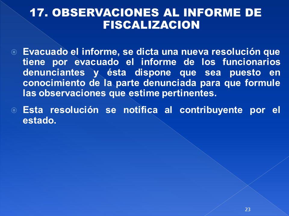 17. OBSERVACIONES AL INFORME DE FISCALIZACION Evacuado el informe, se dicta una nueva resolución que tiene por evacuado el informe de los funcionarios