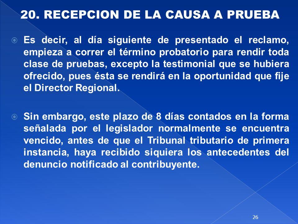 20. RECEPCION DE LA CAUSA A PRUEBA Es decir, al día siguiente de presentado el reclamo, empieza a correr el término probatorio para rendir toda clase