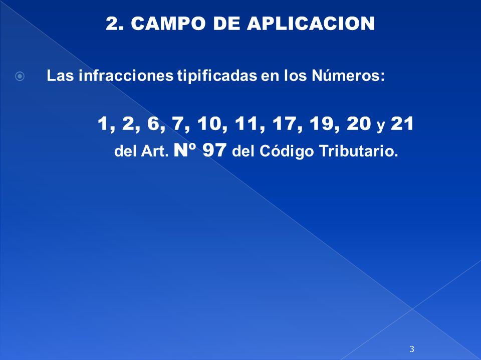 2. CAMPO DE APLICACION Las infracciones tipificadas en los Números: 1, 2, 6, 7, 10, 11, 17, 19, 20 y 21 del Art. Nº 97 del Código Tributario. 3