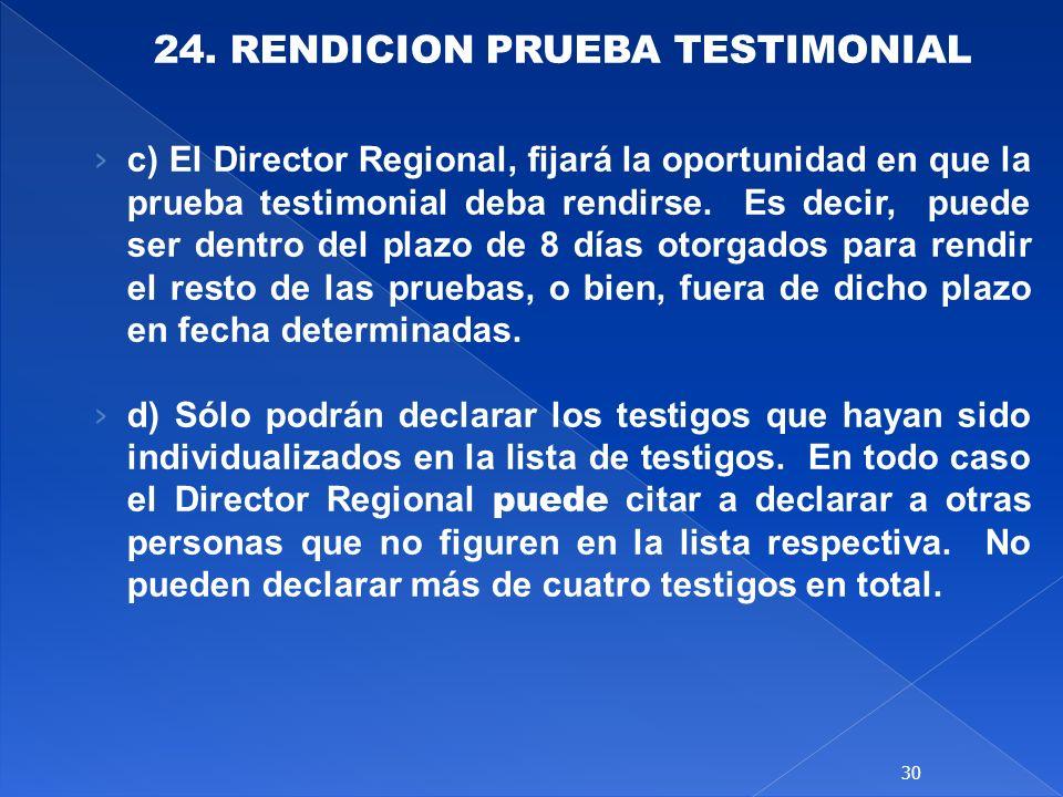 24. RENDICION PRUEBA TESTIMONIAL c) El Director Regional, fijará la oportunidad en que la prueba testimonial deba rendirse. Es decir, puede ser dentro