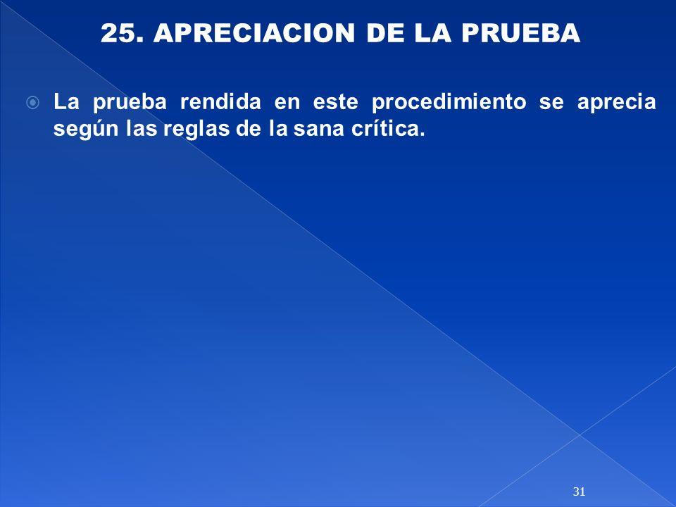 25. APRECIACION DE LA PRUEBA La prueba rendida en este procedimiento se aprecia según las reglas de la sana crítica. 31