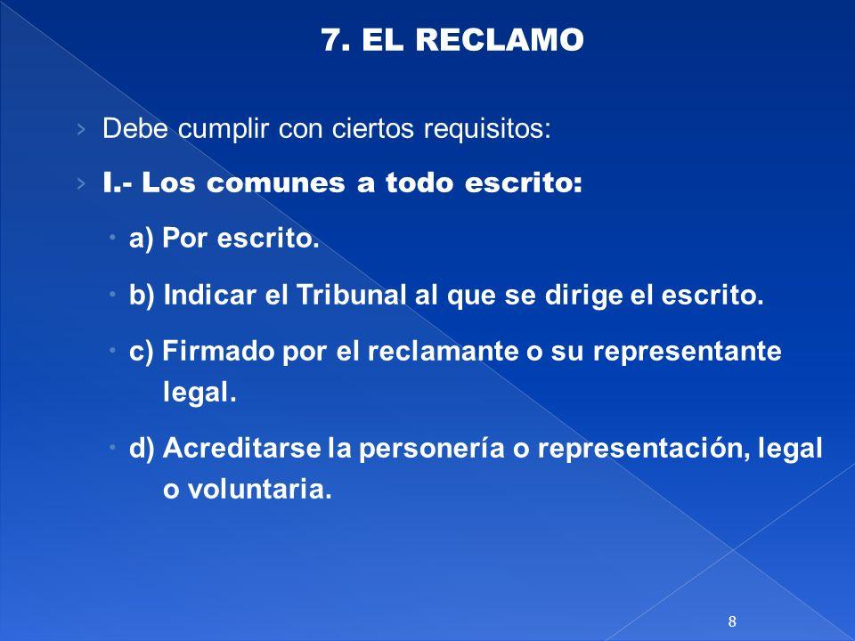 7. EL RECLAMO Debe cumplir con ciertos requisitos: I.- Los comunes a todo escrito: a) Por escrito. b) Indicar el Tribunal al que se dirige el escrito.