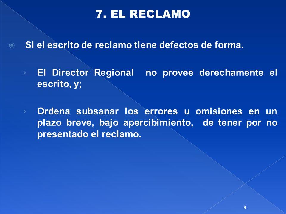 7. EL RECLAMO Si el escrito de reclamo tiene defectos de forma. El Director Regional no provee derechamente el escrito, y; Ordena subsanar los errores