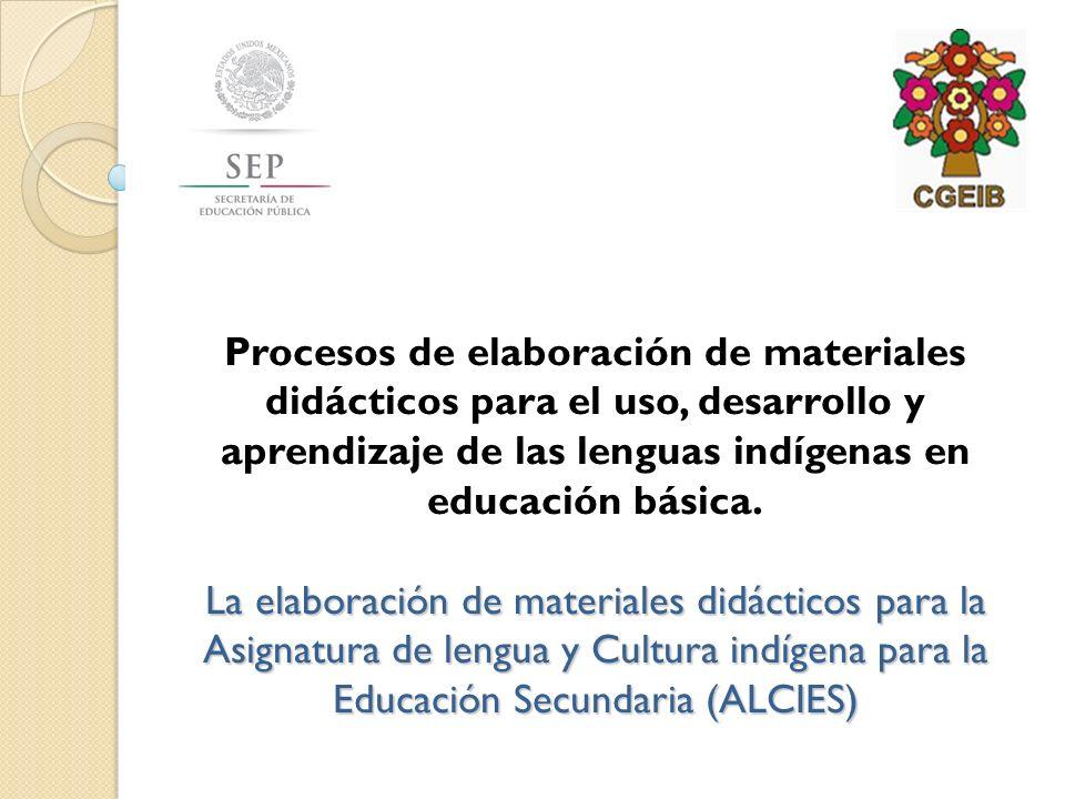 La elaboración de materiales didácticos para la Asignatura de lengua y Cultura indígena para la Educación Secundaria (ALCIES) Procesos de elaboración de materiales didácticos para el uso, desarrollo y aprendizaje de las lenguas indígenas en educación básica.