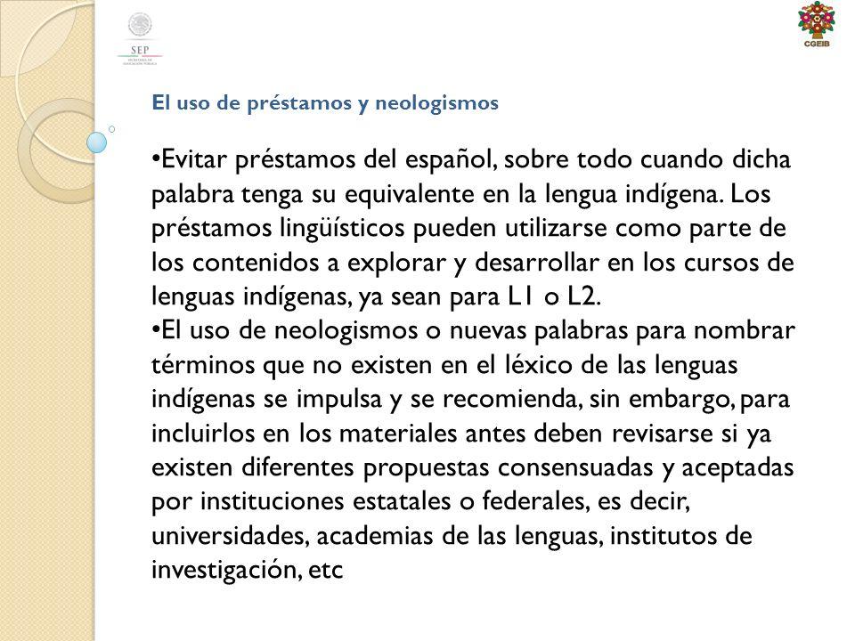 El uso de préstamos y neologismos Evitar préstamos del español, sobre todo cuando dicha palabra tenga su equivalente en la lengua indígena.