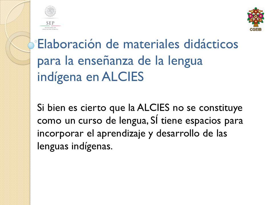 Elaboración de materiales didácticos para la enseñanza de la lengua indígena en ALCIES Si bien es cierto que la ALCIES no se constituye como un curso de lengua, SÍ tiene espacios para incorporar el aprendizaje y desarrollo de las lenguas indígenas.