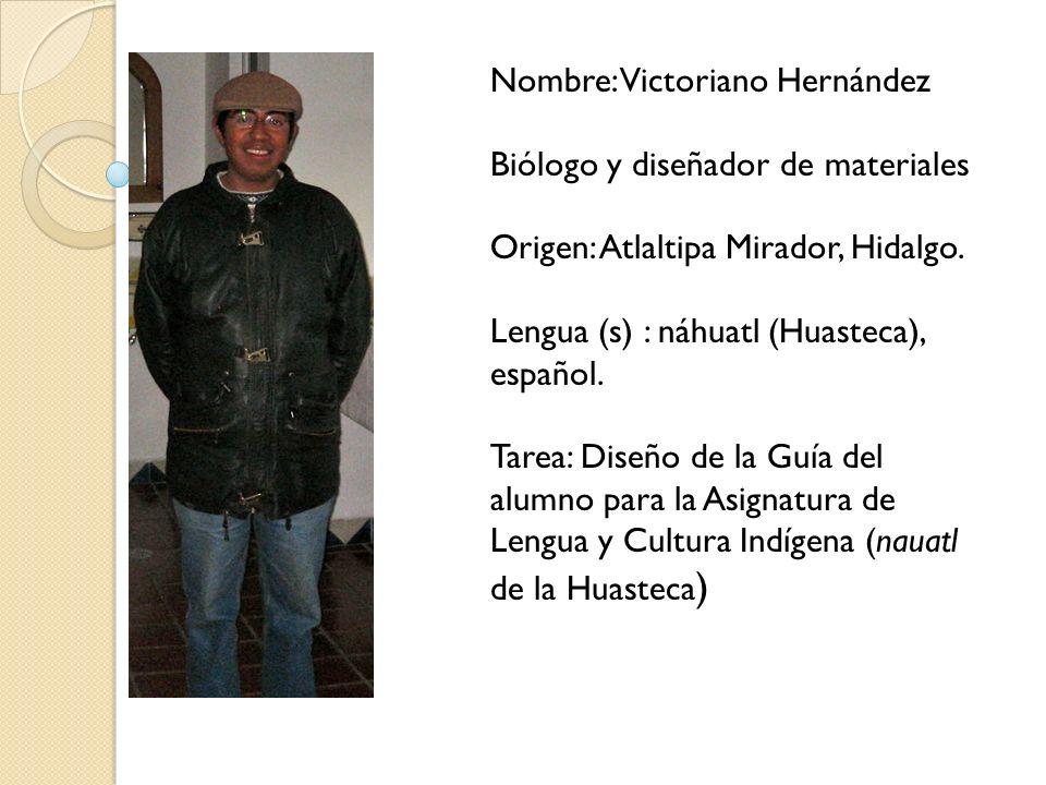 Nombre: Victoriano Hernández Biólogo y diseñador de materiales Origen: Atlaltipa Mirador, Hidalgo.
