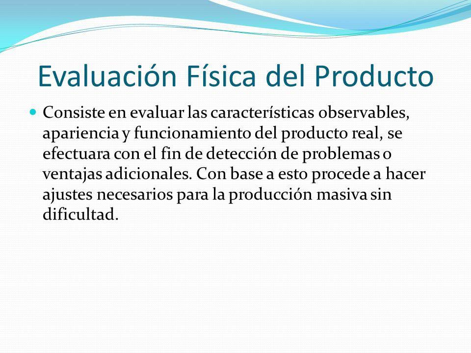 Evaluación Física del Producto Consiste en evaluar las características observables, apariencia y funcionamiento del producto real, se efectuara con el