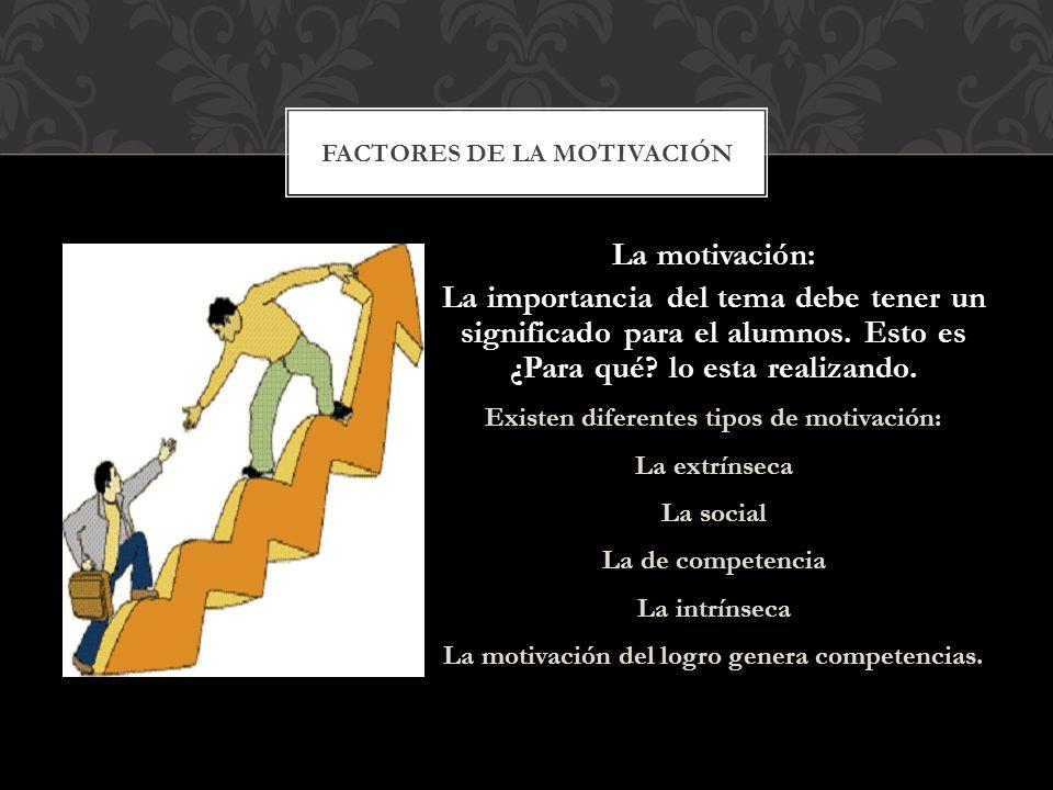 La motivación: La importancia del tema debe tener un significado para el alumnos. Esto es ¿Para qué? lo esta realizando. Existen diferentes tipos de m