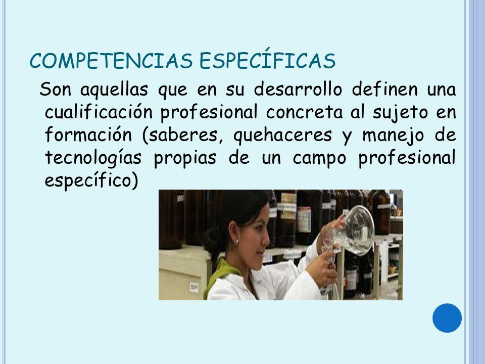 COMPETENCIAS ESPECÍFICAS Son aquellas que en su desarrollo definen una cualificación profesional concreta al sujeto en formación (saberes, quehaceres