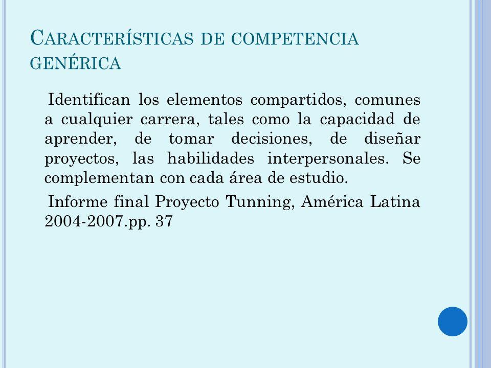 C ARACTERÍSTICAS DE COMPETENCIA GENÉRICA Identifican los elementos compartidos, comunes a cualquier carrera, tales como la capacidad de aprender, de t
