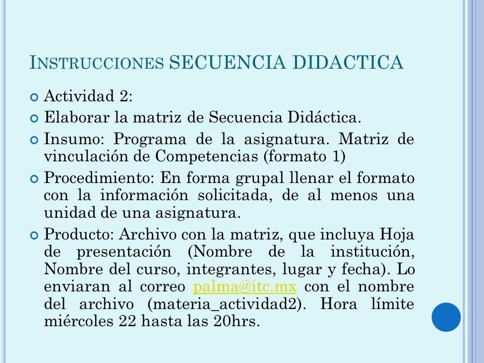 I NSTRUCCIONES SECUENCIA DIDACTICA Actividad 2: Elaborar la matriz de Secuencia Didáctica. Insumo: Programa de la asignatura. Matriz de vinculación de
