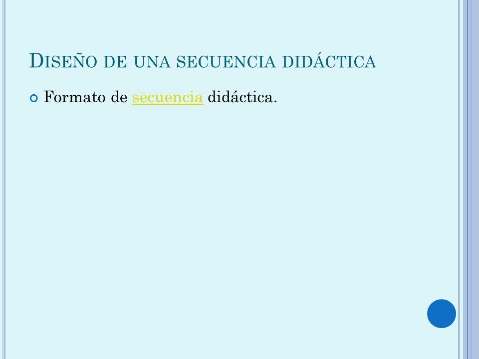 D ISEÑO DE UNA SECUENCIA DIDÁCTICA Formato de secuencia didáctica.secuencia