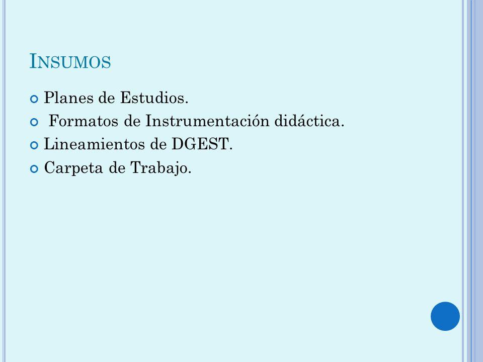 I NSUMOS Planes de Estudios. Formatos de Instrumentación didáctica. Lineamientos de DGEST. Carpeta de Trabajo.