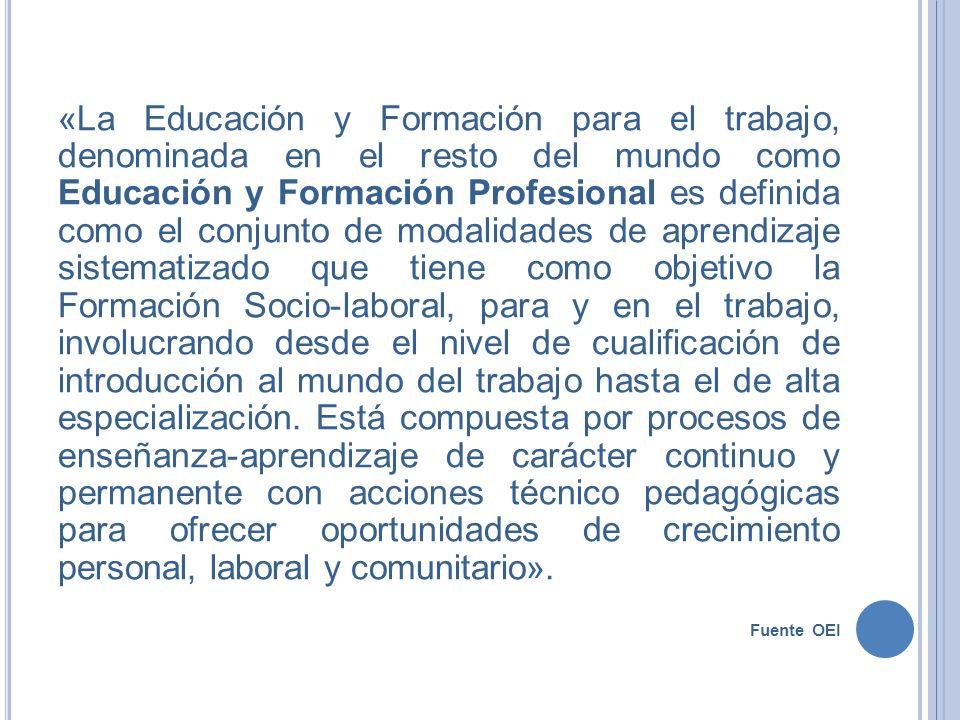 «La Educación y Formación para el trabajo, denominada en el resto del mundo como Educación y Formación Profesional es definida como el conjunto de mod