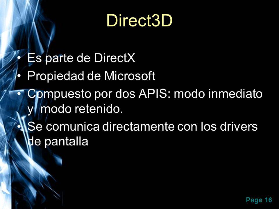 Page 16 Direct3D Es parte de DirectX Propiedad de Microsoft Compuesto por dos APIS: modo inmediato y modo retenido. Se comunica directamente con los d