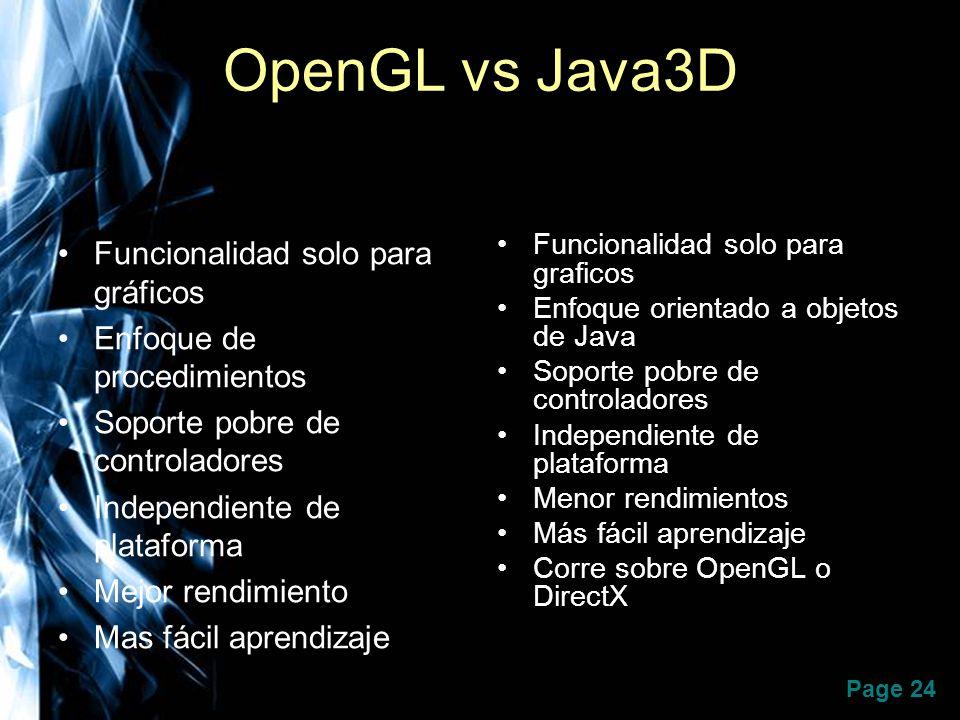 Page 24 OpenGL vs Java3D Funcionalidad solo para gráficos Enfoque de procedimientos Soporte pobre de controladores Independiente de plataforma Mejor r