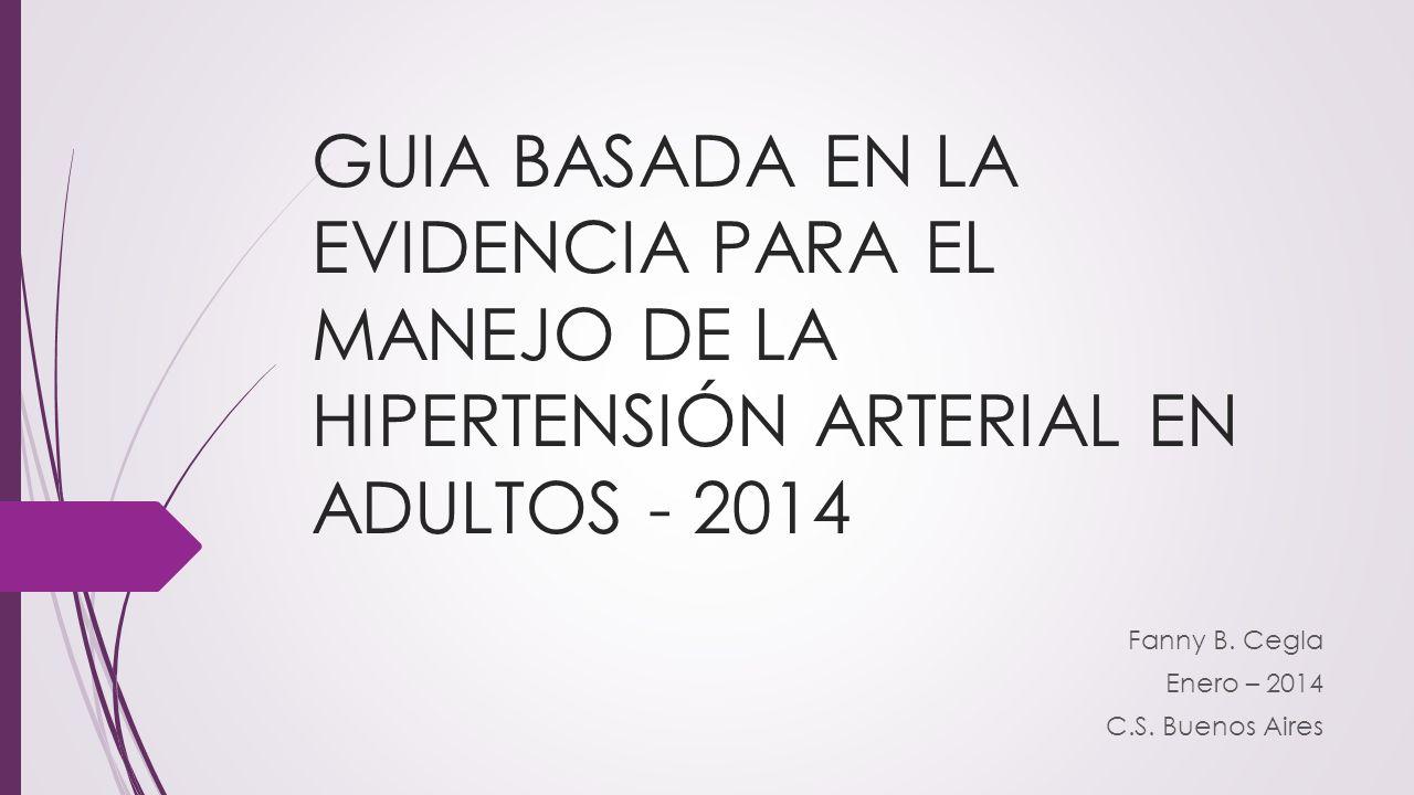 GUIA BASADA EN LA EVIDENCIA PARA EL MANEJO DE LA HIPERTENSIÓN ARTERIAL EN ADULTOS - 2014 Fanny B. Cegla Enero – 2014 C.S. Buenos Aires