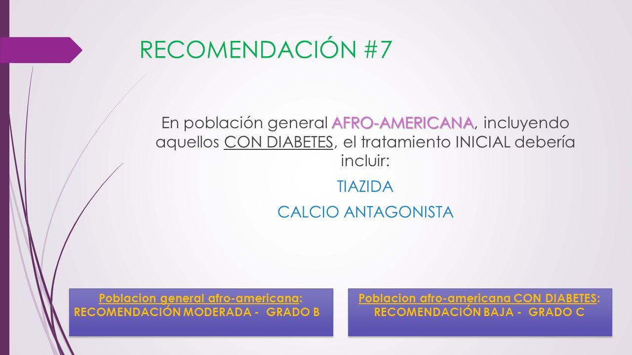 RECOMENDACIÓN #7 AFRO-AMERICANA En población general AFRO-AMERICANA, incluyendo aquellos CON DIABETES, el tratamiento INICIAL debería incluir: TIAZIDA