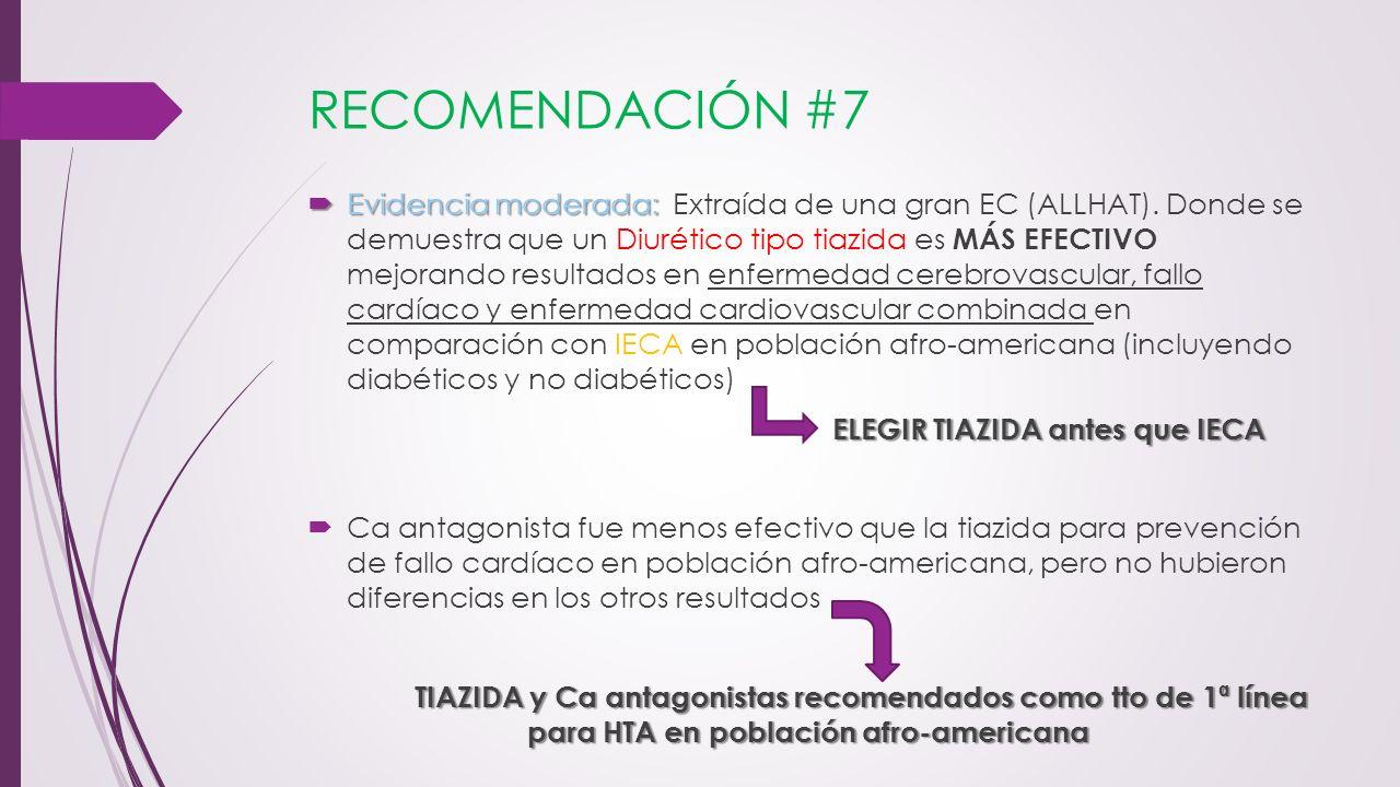 RECOMENDACIÓN #7 Evidencia moderada: Evidencia moderada: Extraída de una gran EC (ALLHAT). Donde se demuestra que un Diurético tipo tiazida es MÁS EFE