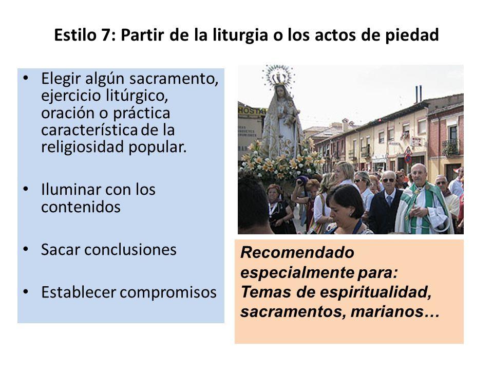 Estilo 7: Partir de la liturgia o los actos de piedad Elegir algún sacramento, ejercicio litúrgico, oración o práctica característica de la religiosid