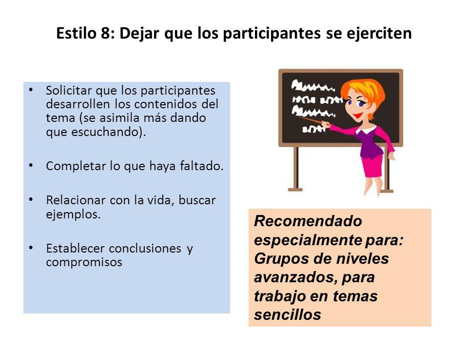 Estilo 8: Dejar que los participantes se ejerciten Solicitar que los participantes desarrollen los contenidos del tema (se asimila más dando que escuc