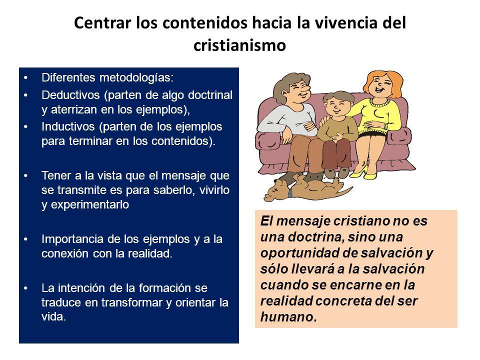 Centrar los contenidos hacia la vivencia del cristianismo Diferentes metodologías: Deductivos (parten de algo doctrinal y aterrizan en los ejemplos),