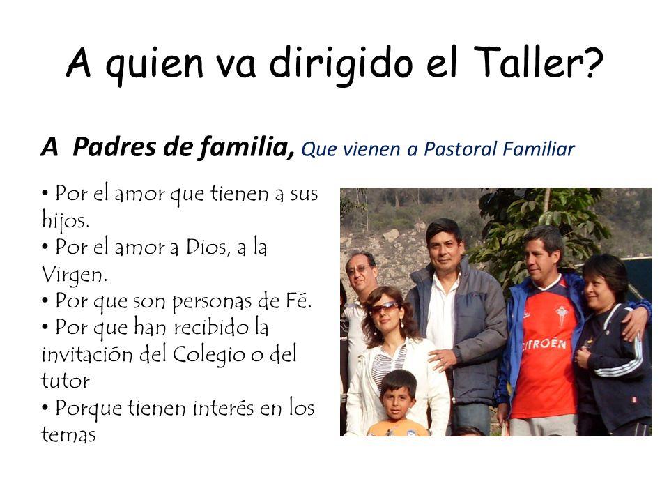 A quien va dirigido el Taller? A Padres de familia, Que vienen a Pastoral Familiar Por el amor que tienen a sus hijos. Por el amor a Dios, a la Virgen