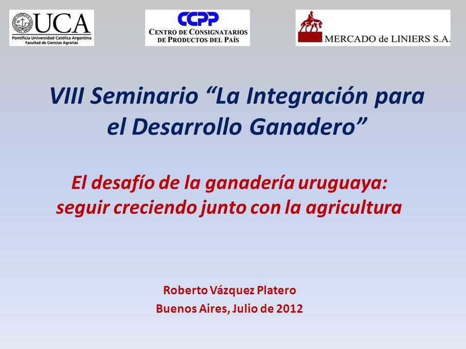 VIII Seminario La Integración para el Desarrollo Ganadero El desafío de la ganadería uruguaya: seguir creciendo junto con la agricultura Roberto Vázquez Platero Buenos Aires, Julio de 2012