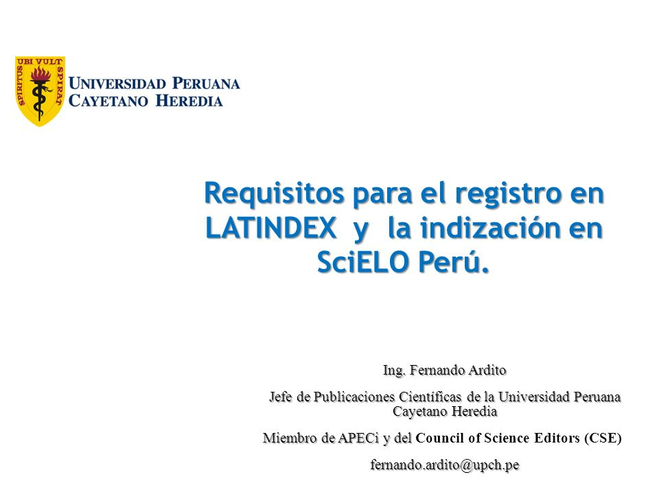 Requisitos para el registro en LATINDEX y la indización en SciELO Perú. Ing. Fernando Ardito Jefe de Publicaciones Científicas de la Universidad Perua