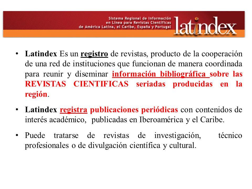 Latindex Es un registro de revistas, producto de la cooperación de una red de instituciones que funcionan de manera coordinada para reunir y diseminar