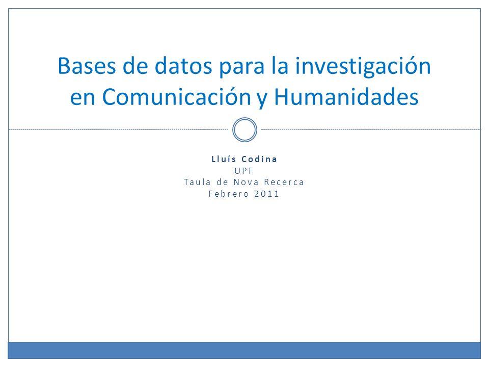 Lluís Codina UPF Taula de Nova Recerca Febrero 2011 Bases de datos para la investigación en Comunicación y Humanidades