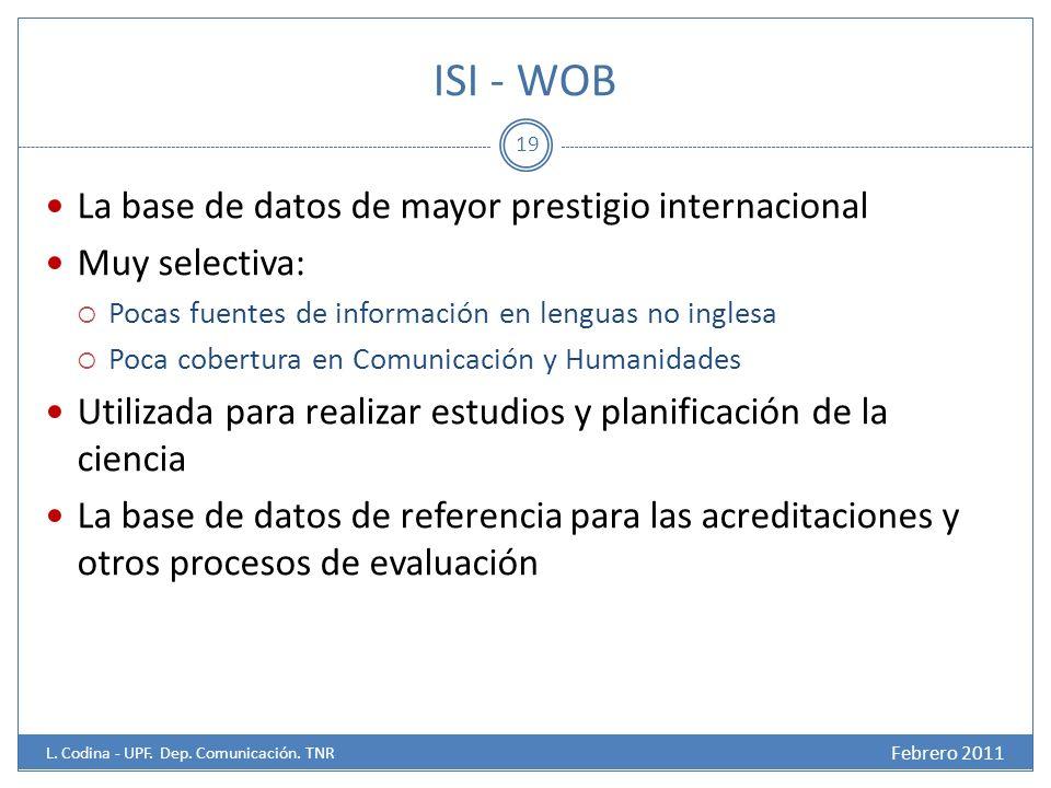 ISI - WOB La base de datos de mayor prestigio internacional Muy selectiva: Pocas fuentes de información en lenguas no inglesa Poca cobertura en Comunicación y Humanidades Utilizada para realizar estudios y planificación de la ciencia La base de datos de referencia para las acreditaciones y otros procesos de evaluación 19 Febrero 2011 L.