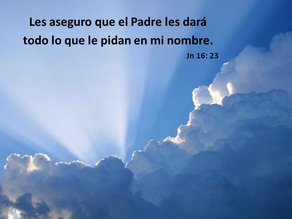 Les aseguro que el Padre les dará todo lo que le pidan en mi nombre. Jn 16: 23