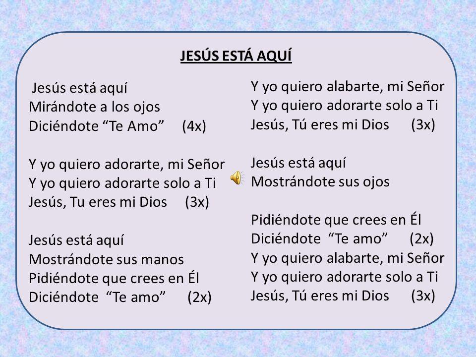 Jesús está aquí Mirándote a los ojos Diciéndote Te Amo (4x) Y yo quiero adorarte, mi Señor Y yo quiero adorarte solo a Ti Jesús, Tu eres mi Dios (3x) Jesús está aquí Mostrándote sus manos Pidiéndote que crees en Él Diciéndote Te amo (2x) Y yo quiero alabarte, mi Señor Y yo quiero adorarte solo a Ti Jesús, Tú eres mi Dios (3x) Jesús está aquí Mostrándote sus ojos Pidiéndote que crees en Él Diciéndote Te amo (2x) Y yo quiero alabarte, mi Señor Y yo quiero adorarte solo a Ti Jesús, Tú eres mi Dios (3x) JESÚS ESTÁ AQUÍ