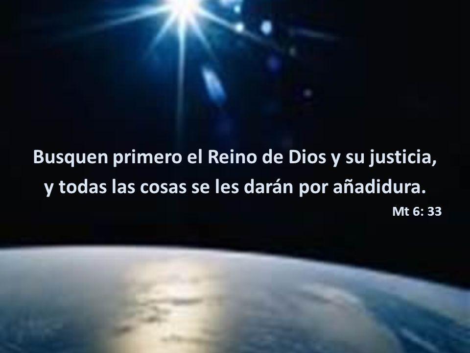 Busquen primero el Reino de Dios y su justicia, y todas las cosas se les darán por añadidura. Mt 6: 33