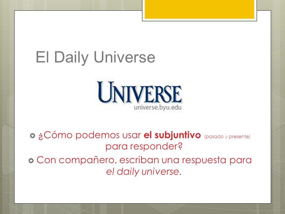 El Daily Universe ¿Cómo podemos usar el subjuntivo (pasado y presente) para responder? Con compañero, escriban una respuesta para el daily universe.