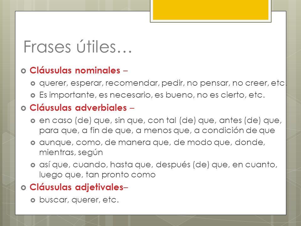 Frases útiles… Cláusulas nominales – querer, esperar, recomendar, pedir, no pensar, no creer, etc. Es importante, es necesario, es bueno, no es cierto
