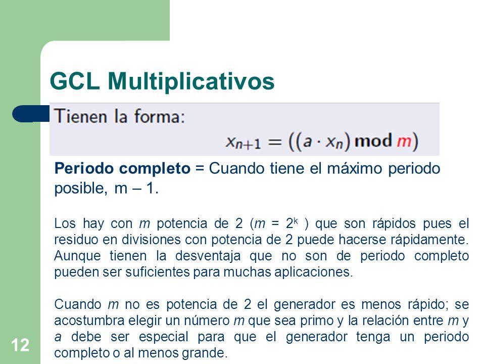 GCL Multiplicativos 12 Periodo completo = Cuando tiene el máximo periodo posible, m – 1. Los hay con m potencia de 2 (m = 2 k ) que son rápidos pues e