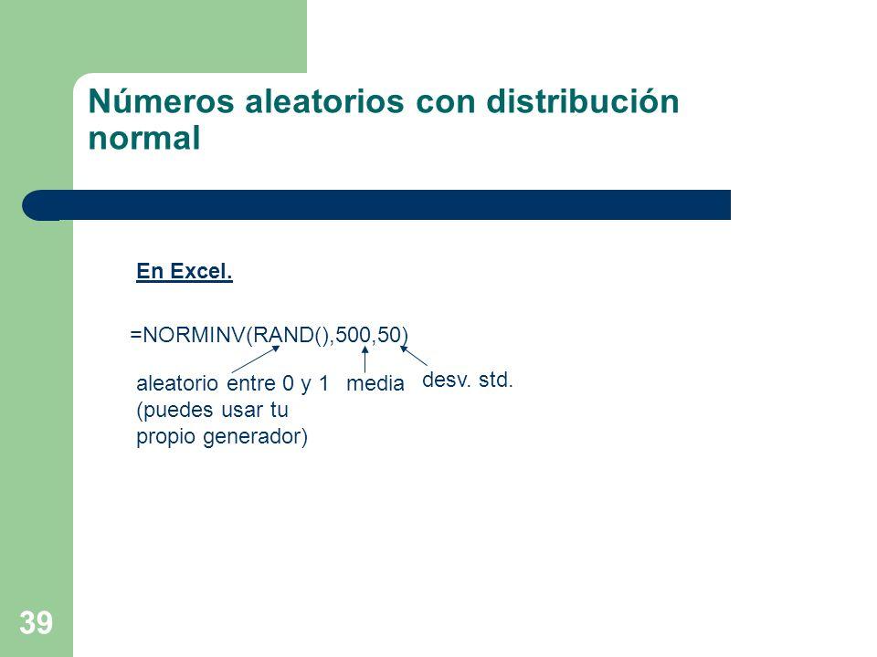 39 =NORMINV(RAND(),500,50) aleatorio entre 0 y 1 (puedes usar tu propio generador) media desv. std. Números aleatorios con distribución normal En Exce